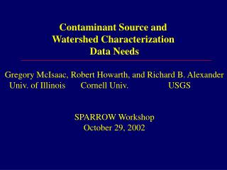 Contaminant Source and  Watershed Characterization  Data Needs   Gregory McIsaac, Robert Howarth, and Richard B. Alexand