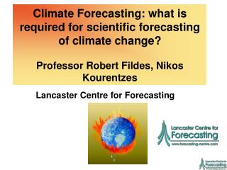 Climate Forecasting: what is required for scientific forecasting of climate change   Professor Robert Fildes, Nikos Kour