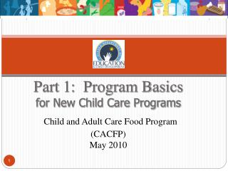 Part 1:  Program Basics for New Child Care Programs  Child and Adult Care Food Program CACFP May 2010