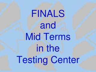 FINALS and Mid Terms in the Testing Center