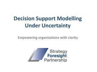 Decision Support Modelling Under Uncertainty  Empowering organisations with clarity