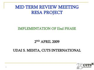 MID TERM REVIEW MEETING RESA PROJECT   IMPLEMENTATION OF IInd PHASE   2ND APRIL 2009  UDAI S. MEHTA, CUTS INTERNATIONAL