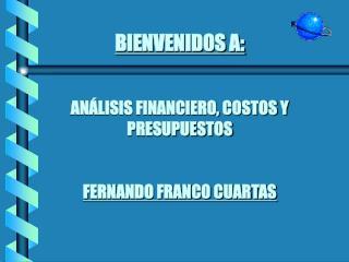 BIENVENIDOS A:   AN LISIS FINANCIERO, COSTOS Y PRESUPUESTOS   FERNANDO FRANCO CUARTAS