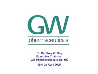Dr. Geoffrey W. Guy Executive Chairman GW Pharmaceuticals plc, UK NIH, 21 April 2005