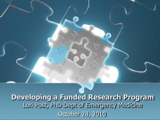 Developing a Funded Research Program Lori Post, PhD Dept of Emergency Medicine