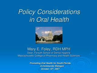 Policy Considerations  in Oral Health    Mary E. Foley, RDH MPH Dean, Forsyth School of Dental Hygiene Massachusetts Col
