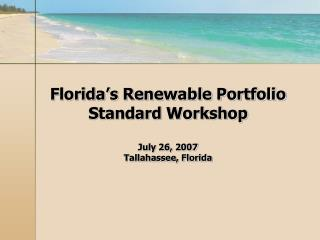 Florida s Renewable Portfolio Standard Workshop  July 26, 2007 Tallahassee, Florida