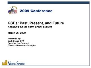 GSEs: Past, Present, and Future Focusing on the Farm Credit System  March 26, 2009  Presented by: Mark Evans, CFA Execut