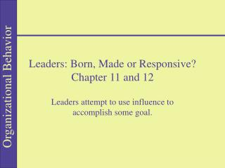 Leaders: Born, Made or Responsive  Chapter 11 and 12