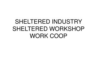 SHELTERED INDUSTRY SHELTERED WORKSHOP WORK COOP