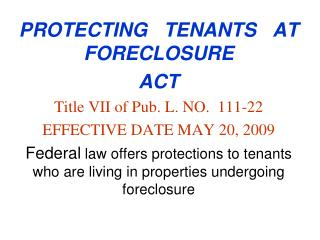 PROTECTING   TENANTS   AT  FORECLOSURE    ACT Title VII of Pub. L. NO.  111-22 EFFECTIVE DATE MAY 20, 2009 Federal law o