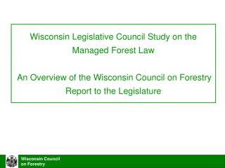 Wisconsin Legislative Council Study on the Managed Forest Law   An Overview of the Wisconsin Council on Forestry  Report