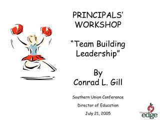 PRINCIPALS   WORKSHOP    Team Building Leadership   By Conrad L. Gill
