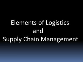 Elements of Logistics                     and  Supply Chain Management