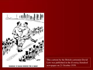This cartoon by the British cartoonist David Low was published in the Evening Standard newspaper on 21 October 1939.