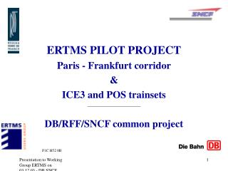 ERTMS PILOT PROJECT  Paris - Frankfurt corridor    ICE3 and POS trainsets  DB