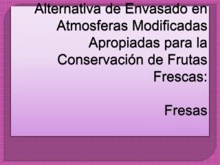 Alternativa de Envasado en Atmosferas Modificadas Apropiadas para la Conservaci n de Frutas Frescas:  Fresas