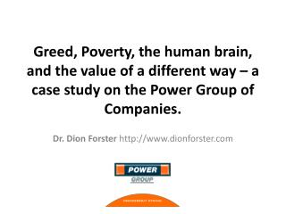 Greed, Poverty, the human brain, and the value of a different way   a case study on the Power Group of Companies.