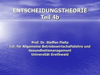 ENTSCHEIDUNGSTHEORIE Teil 4b    Prof. Dr. Steffen Fle a Lst. f r Allgemeine Betriebswirtschaftslehre und Gesundheitsmana