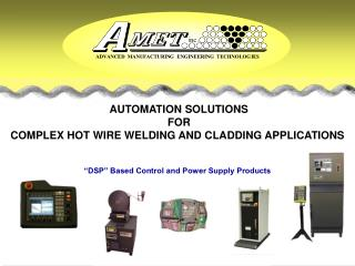 AUTOMATION SOLUTIONS  FOR COMPLEX HOT WIRE WELDING AND CLADDING APPLICATIONS     DSP  Based Control and Power Supply Pro