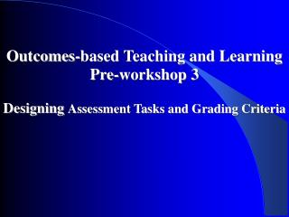 Outcomes-based Teaching and Learning Pre-workshop 3  Designing Assessment Tasks and Grading Criteria