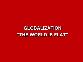 GLOBALIZATION   THE WORLD IS FLAT