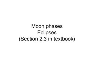 Moon phases Eclipses Section 2.3 in textbook