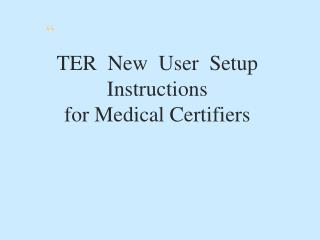 TER  New  User  Setup Instructions  for Medical Certifiers