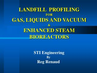 LANDFILL  PROFILING  FOR  GAS, LIQUIDS AND VACUUM  ENHANCED STEAM BIOREACTORS