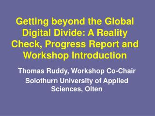 Getting beyond the Global Digital Divide: A Reality Check, Progress Report and Workshop Introduction