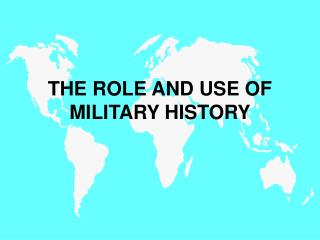 THE ROLE AND USE OF MILITARY HISTORY