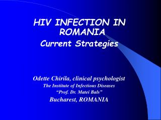 HIV INFECTION IN ROMANIA Current Strategies    Odette Chirila, clinical psychologist The Institute of Infectious Disease