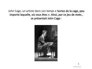 John Cage, un artiste dans son temps   Sortez de la cage, peu importe laquelle, o  vous  tes  . Ainsi, par ce jeu de mot