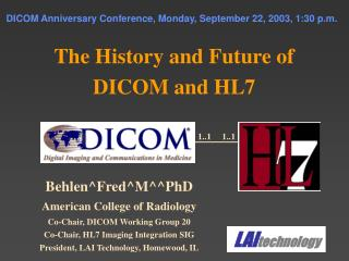 DICOM Anniversary Conference, Monday, September 22, 2003, 1:30 p.m.   The History and Future of DICOM and HL7