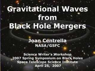 Gravitational Waves  from  Black Hole Mergers                            Joan Centrella  NASA