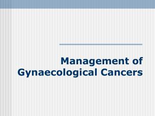 Management of  Gynaecological Cancers