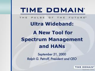 Ultra Wideband:   A New Tool for  Spectrum Management  and HANs  September 21, 2000 Ralph G. Petroff, President and CEO