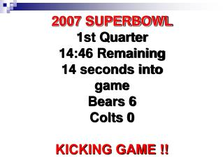 2007 SUPERBOWL 1st Quarter 14:46 Remaining 14 seconds into game Bears 6 Colts 0  KICKING GAME
