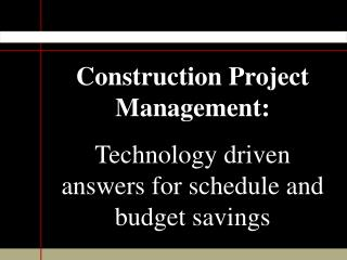 Construction Project Management: Technology driven answers for schedule and budget savings
