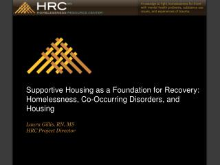 Supportive Housing as a Foundation for Recovery: Homelessness, Co-Occurring Disorders, and Housing  Laura Gillis, RN, MS
