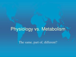 Physiology vs. Metabolism