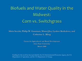 Biofuels and Water Quality in the Midwest:  Corn vs. Switchgrass  Silvia Secchi, Philip W. Gassman, Manoj Jha, Lyubov Ku