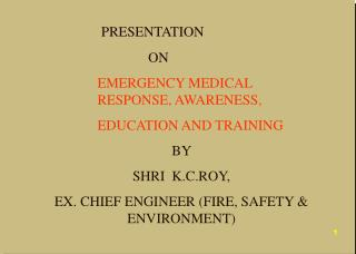PRESENTATION    ON    EMERGENCY MEDICAL  RESPONSE, AWARENESS,  EDUCATION AND TRAINING   BY   SHRI  K.C.ROY, EX. CHIEF EN