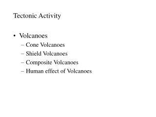 Tectonic Activity  Volcanoes Cone Volcanoes Shield Volcanoes Composite Volcanoes Human effect of Volcanoes