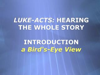 LUKE-ACTS: HEARING THE WHOLE STORY                               INTRODUCTION  a Birds-Eye View