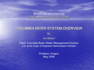 BRAZILIAN DELEGATION COLUMBIA RIVER STUDY TOUR  COLUMBIA RIVER SYSTEM OVERVIEW By Jim Barton Chief, Columbia Basin Water