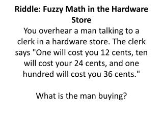 Riddle: Fuzzy Math in the Hardware Store  You overhear a man talking to a clerk in a hardware store. The clerk says One