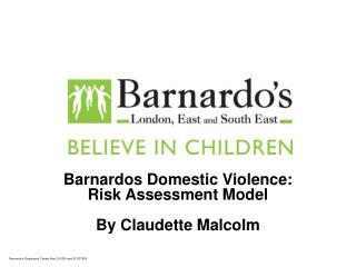 Barnardos Domestic Violence: Risk Assessment Model  By Claudette Malcolm