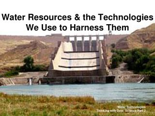 Water Resources  the Technologies We Use to Harness Them