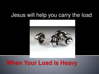 When Your Load Is Heavy